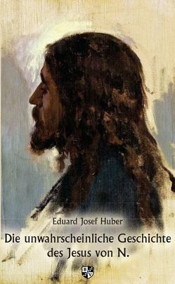 Die unwahrscheinliche Geschichte des Jesus von N. von Huber,  Eduard Josef