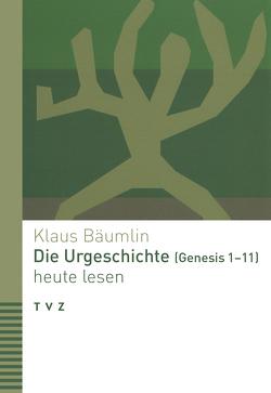 Die Urgeschichte (Genesis 1–11) heute lesen von Bäumlin,  Klaus