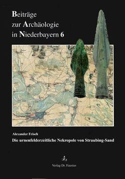 Die urnenfelderzeitliche Nekropole von Straubing-Sand von Frisch,  Alexander