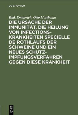 Die Ursache der Immunität, die Heilung von Infectionskrankheiten specielle de Rothlaufs der Schweine und ein neues Schutzimpfungsverfahren gegen diese Krankheit von Emmerich,  Rud., Mastbaum,  Otto