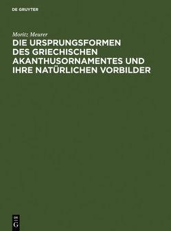Die Ursprungsformen des griechischen Akanthusornamentes und ihre natürlichen Vorbilder von Meurer,  Moritz