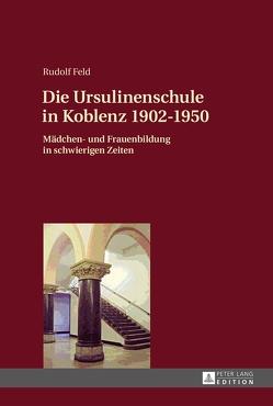 Die Ursulinenschule in Koblenz 1902–1950 von Feld,  Rudolf