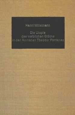 Die Utopie des weiblichen Glücks in den Romanen Theodor Fontanes von Mittelmann,  Hanni