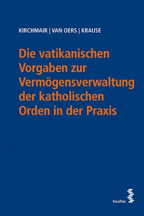 Die vatikanischen Vorgaben zur Vermögensverwaltung der katholischen Orden in der Praxis von Kirchmair,  Rainer, Krause,  Peter, van Oers,  Martin