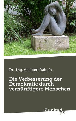 Die Verbesserung der Demokratie durch vernünftigere Menschen von Rabich,  Adalbert