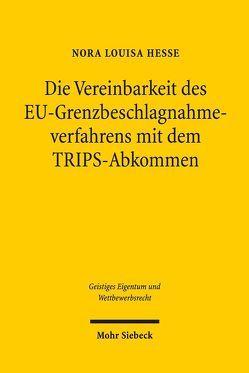 Die Vereinbarkeit des EU-Grenzbeschlagnahmeverfahrens mit dem TRIPS-Abkommen von Hesse,  Nora Louisa