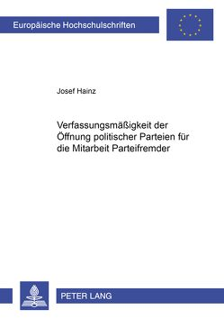 Die Verfassungsmäßigkeit der Öffnung politischer Parteien für die Mitarbeit Parteifremder von Hainz,  Josef