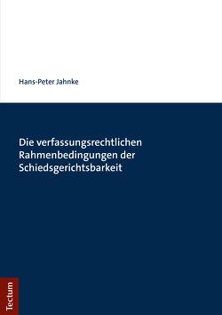 Die verfassungsrechtlichen Rahmenbedingungen der Schiedsgerichtsbarkeit von Jahnke,  Hans-Peter