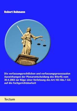 Die verfassungsrechtlichen und verfassungsprozessualen Auswirkungen der Plenarentscheidung des BVerfG vom 30.4.2003 zur Rüge einer Verletzung des Art.103 Abs.1 GG auf die Fachgerichtsbarkeit von Buhmann,  Robert