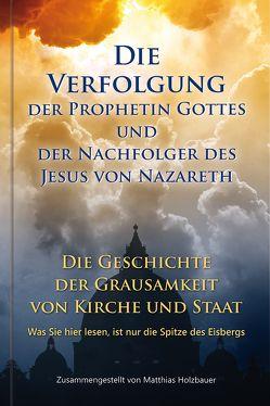Die Verfolgung der Prophetin Gottes und der Nachfolger des Jesus von Nazareth von Holzbauer,  Matthias