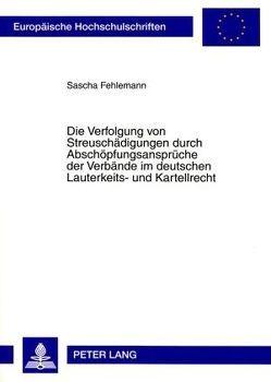 Die Verfolgung von Streuschädigungen durch Abschöpfungsansprüche der Verbände im deutschen Lauterkeits- und Kartellrecht von Fehlemann,  Sascha