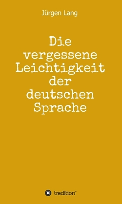 Die vergessene Leichtigkeit der deutschen Sprache von Lang,  Jürgen