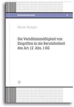 Die Verhältnismäßigkeit von Eingriffen in die Berufsfreiheit des Art. 12 Abs. 1 GG von Hunger,  Mario