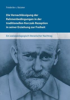 Die Vernachlässigung der Rahmenbedingungen in der traditionellen Korczak-Rezeption in seiner Erziehung zur Freiheit von v. Natzmer,  Friederike