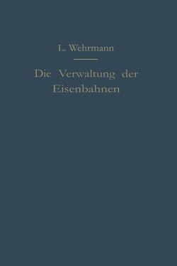 Die Verwaltung der Eisenbahnen von Wehrmann,  Leo