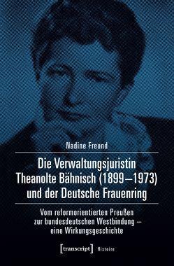 Die Verwaltungsjuristin Theanolte Bähnisch (1899-1973) und der Deutsche Frauenring von Freund,  Nadine