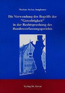 """Die Verwendung des Begriffs der """"Gerechtigkeit"""" in der Rechtsprechung des Bundesverfassungsgerichts von Jungbauer,  Markus S"""