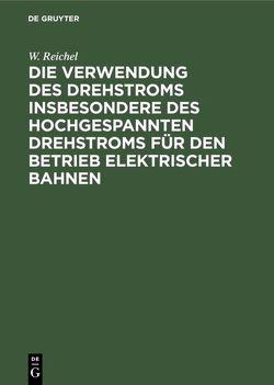 Die Verwendung des Drehstroms insbesondere des hochgespannten Drehstroms für den Betrieb elektrischer Bahnen von Reichel,  W.