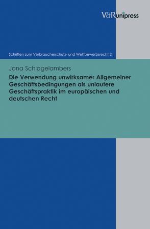 Die Verwendung unwirksamer Allgemeiner Geschäftsbedingungen als unlautere Geschäftspraktik im europäischen und deutschen Recht von Schack,  Haimo, Schlagelambers,  Jana