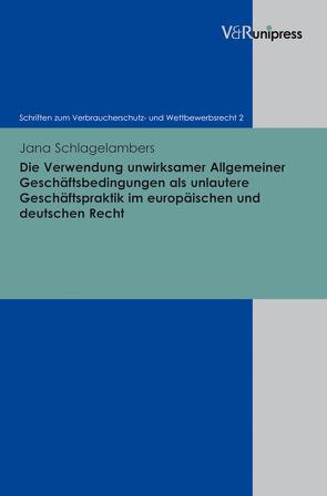 Die Verwendung unwirksamer Allgemeiner Geschäftsbedingungen als unlautere Geschäftspraktik im europäischen und deutschen Recht von Schlagelambers,  Jana