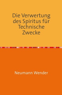 Die Verwertung des Spiritus für Technische Zwecke von Wender,  Neumann