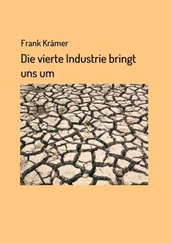 Die vierte Industrie bringt uns um von Kraemer,  Frank