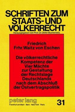 Die völkerrechtliche Kompetenz der Vier Mächte zur Gestaltung der Rechtslage Deutschlands nach dem Abschluss der Ostvertragspolitik von Freiherr Waitz v.Eschen,  Friedrich