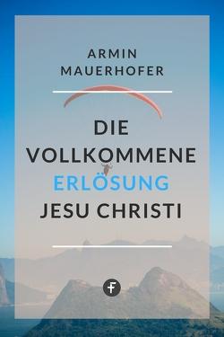 Die vollkommene Erlösung Jesu Christi von Mauerhofer,  Armin