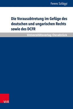 Die Vorausabtretung im Gefüge des deutschen und ungarischen Rechts sowie des DCFR von Szilágyi,  Ferenc