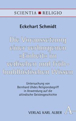 """Die Voraussetzung einer verborgenen """"Einheit"""" im vedischen und frühbuddhistischen Wissen von Schmidt,  Eckehart"""