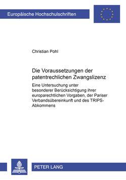 Die Voraussetzungen der patentrechtlichen Zwangslizenz von Pohl,  Christian