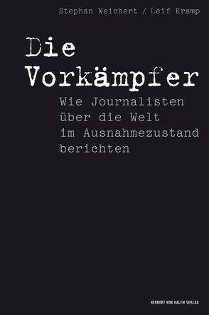 Die Vorkämpfer. Wie Journalisten über die Welt im Ausnahmezustand berichten von Kramp,  Leif, Weichert,  Stephan