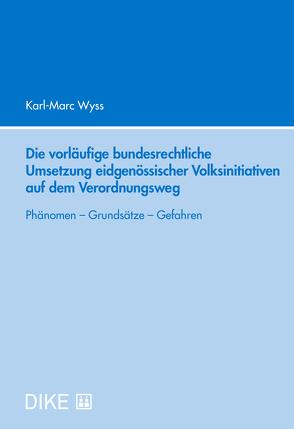 Die vorläufige bundesrechtliche Umsetzung eidgenössischer Volksinitiativen auf dem Verordnungsweg von Wyss,  Karl-Marc