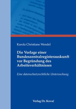 Die Vorlage einer Bundeszentralregisterauskunft vor Begründung des Arbeitsverhältnisses von Wendel,  Karola Christiane
