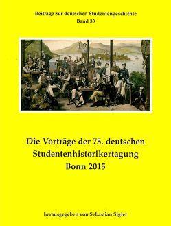 Die Vorträge der 75. deutschen Studentenhistorikertagung Bonn 2015 von Sigler,  Sebastian
