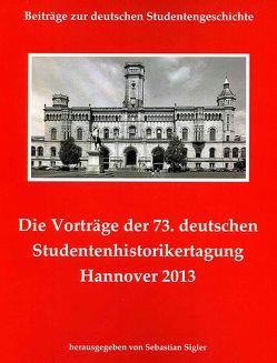 Die Vorträge der 73. deutschen Studentenhistorikertagung Hannover 2013 von Sigler,  Sebastian
