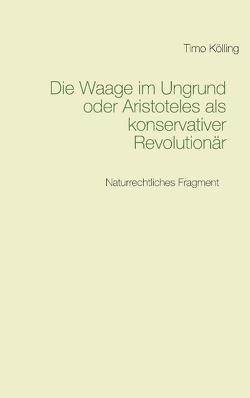 Die Waage im Ungrund oder Aristoteles als konservativer Revolutionär von Kölling,  Timo