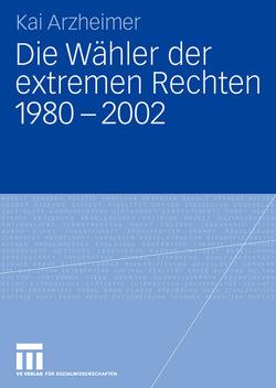 Die Wähler der extremen Rechten 1980 – 2002 von Arzheimer,  Kai