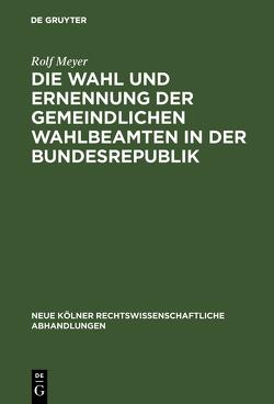 Die Wahl und Ernennung der gemeindlichen Wahlbeamten in der Bundesrepublik von Meyer,  Rolf