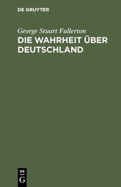 Die Wahrheit über Deutschland von Fullerton,  George Stuart, Sieper,  Ernst