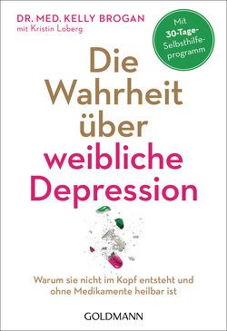 Die Wahrheit über weibliche Depression von Bischoff,  Ursula, Brogan,  Kelly, Loberg,  Kristin