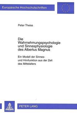 Die Wahrnehmungspsychologie und Sinnesphysiologie des Albertus Magnus von Theiss-Abendroth,  Peter
