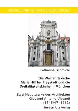 Die Wallfahrtskirche Maria Hilf bei Freystadt und die Dreifaltigkeitskirche in München von Schmidle,  Katharina