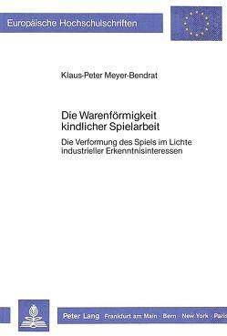 Die Warenförmigkeit kindlicher Spielarbeit von Meyer-Bendrat,  Klaus-Peter