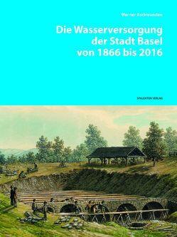 Die Wasserversorgung der Stadt Basel von 1866 bis 2016 von Aschwanden,  Werner