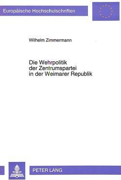 Die Wehrpolitik der Zentrumspartei in der Weimarer Republik von Zimmermann,  Wilhelm