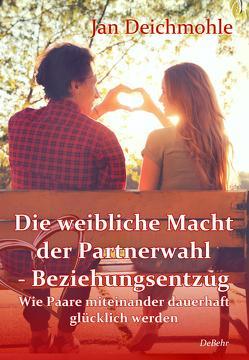 Die weibliche Macht der Partnerwahl – Beziehungsentzug – Wie Paare miteinander dauerhaft glücklich werden von Deichmohle,  Jan