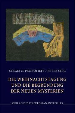 Die Weihnachtstagung und die Begründung der neuen Mysterien von Prokofieff,  Sergej O, Selg,  Peter