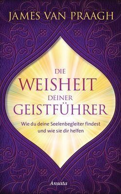 Die Weisheit deiner Geistführer von Van Praagh,  James, Weltzien,  Diane von