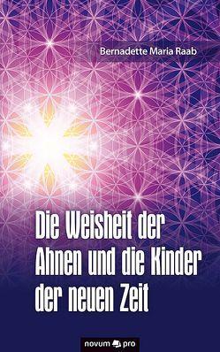 Die Weisheit der Ahnen und die Kinder der neuen Zeit von Raab,  Bernadette Maria